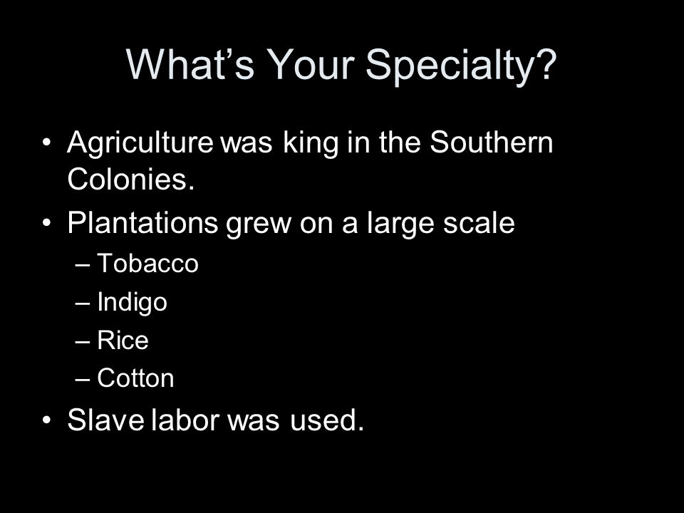 What's Your Specialty Agriculture was king in the Southern Colonies.
