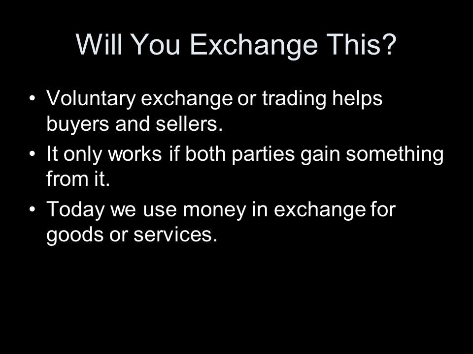 Will You Exchange This Voluntary exchange or trading helps buyers and sellers. It only works if both parties gain something from it.