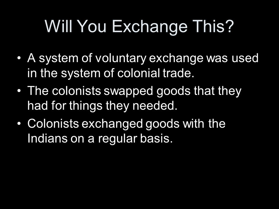Will You Exchange This A system of voluntary exchange was used in the system of colonial trade.