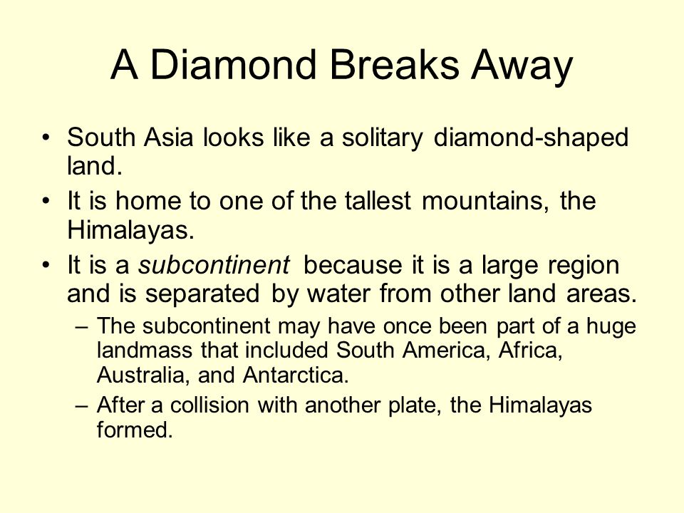 A Diamond Breaks Away South Asia looks like a solitary diamond-shaped land. It is home to one of the tallest mountains, the Himalayas.
