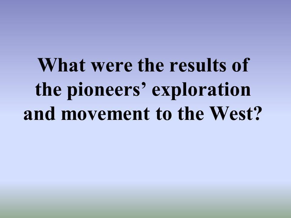 What were the results of the pioneers' exploration and movement to the West