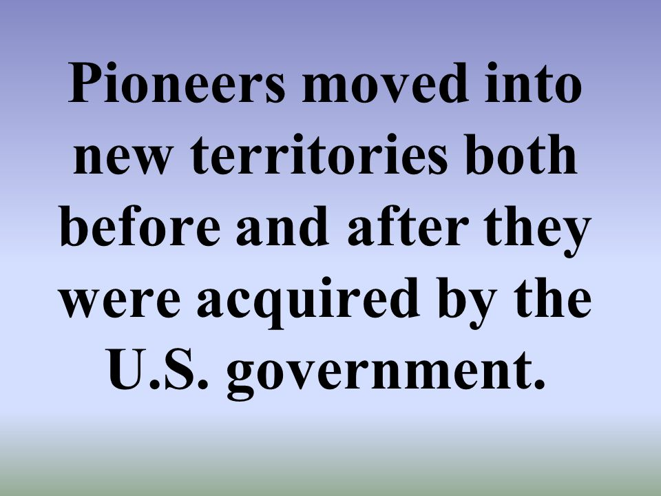 Pioneers moved into new territories both before and after they were acquired by the U.S. government.