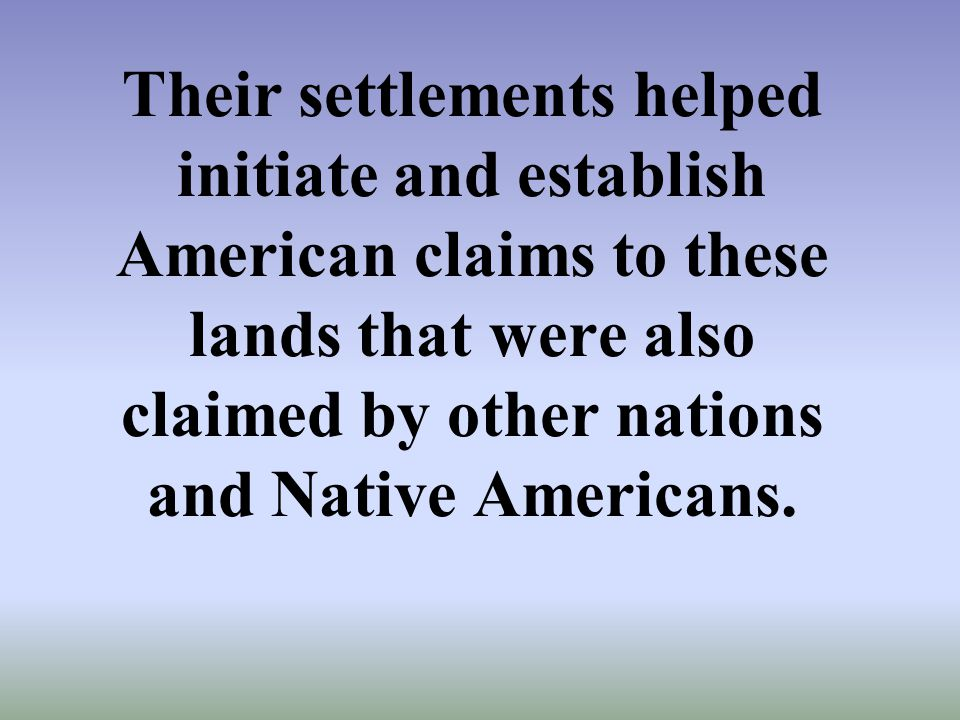 Their settlements helped initiate and establish American claims to these lands that were also claimed by other nations and Native Americans.