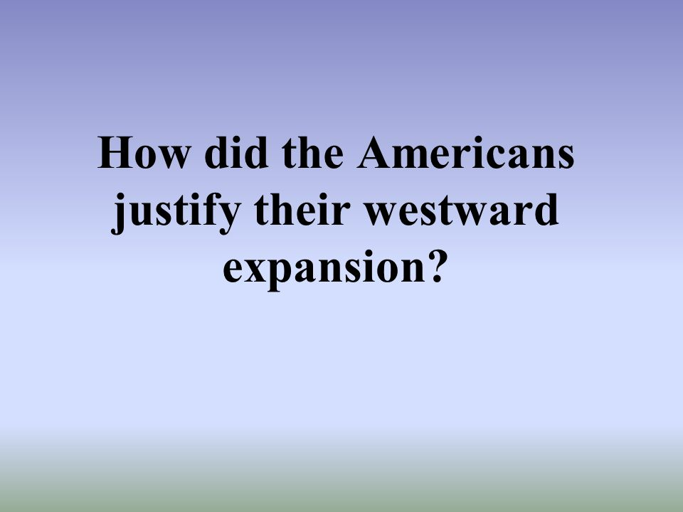 How did the Americans justify their westward expansion