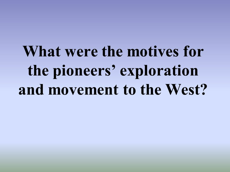 What were the motives for the pioneers' exploration and movement to the West