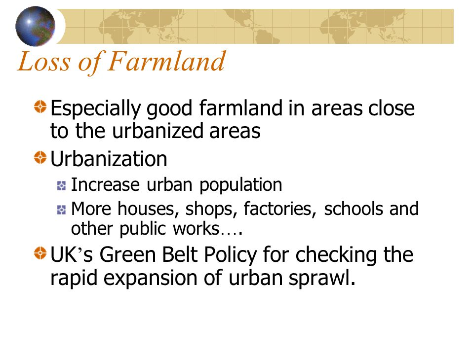 Loss of Farmland Especially good farmland in areas close to the urbanized areas. Urbanization. Increase urban population.