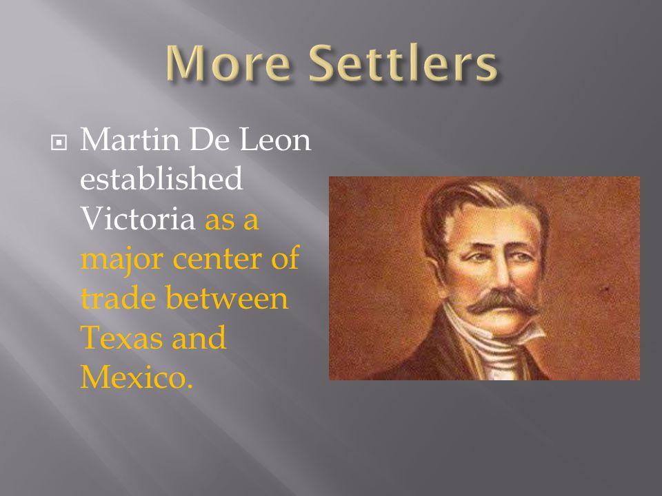 More Settlers Martin De Leon established Victoria as a major center of trade between Texas and Mexico.