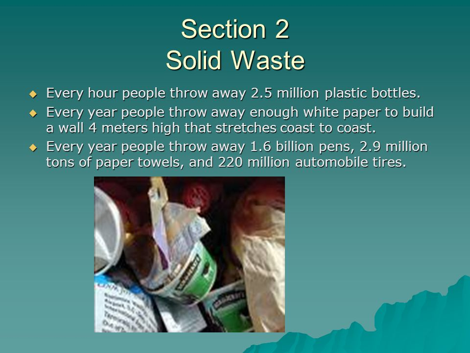 Section 2 Solid Waste Every hour people throw away 2.5 million plastic bottles.