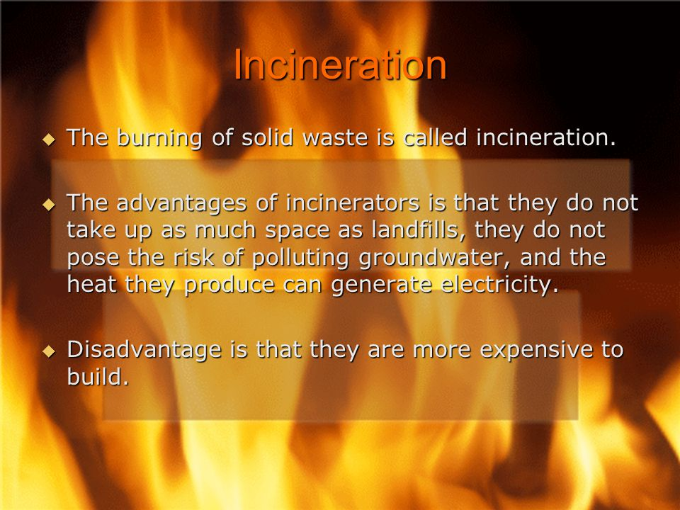 Incineration The burning of solid waste is called incineration.
