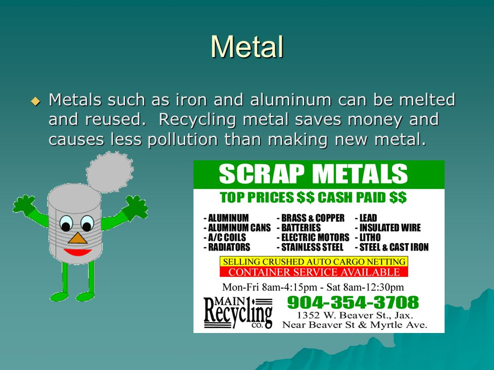 Metal Metals such as iron and aluminum can be melted and reused.