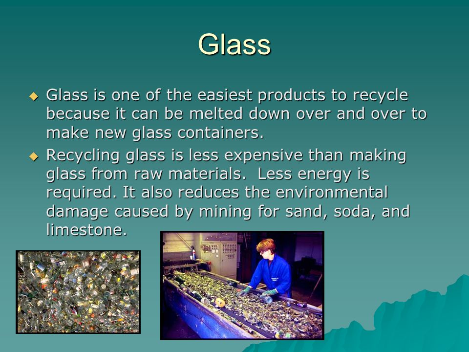 Glass Glass is one of the easiest products to recycle because it can be melted down over and over to make new glass containers.