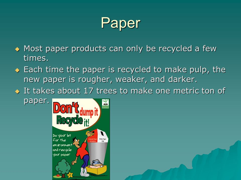 Paper Most paper products can only be recycled a few times.