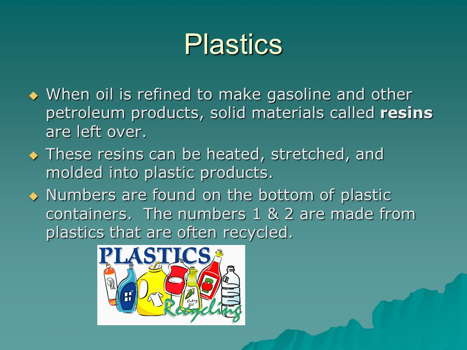Plastics When oil is refined to make gasoline and other petroleum products, solid materials called resins are left over.