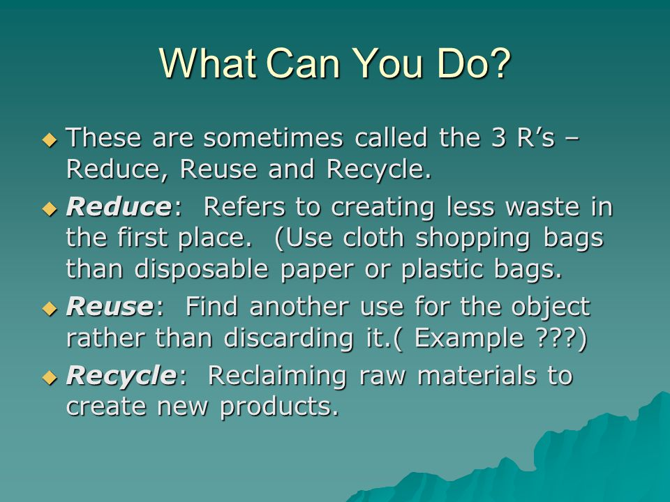What Can You Do These are sometimes called the 3 R's – Reduce, Reuse and Recycle.