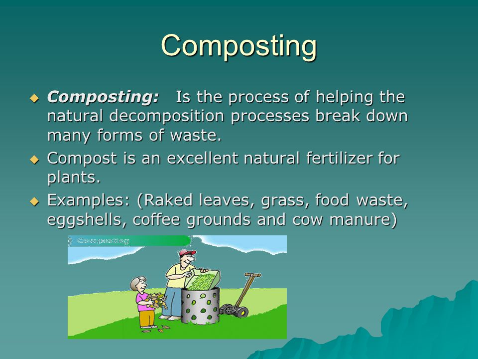 Composting Composting: Is the process of helping the natural decomposition processes break down many forms of waste.