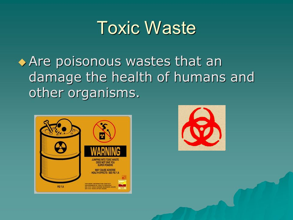 Toxic Waste Are poisonous wastes that an damage the health of humans and other organisms.