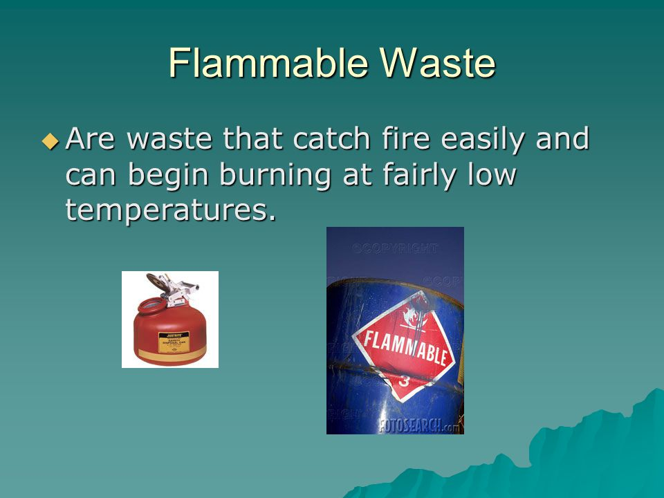 Flammable Waste Are waste that catch fire easily and can begin burning at fairly low temperatures.