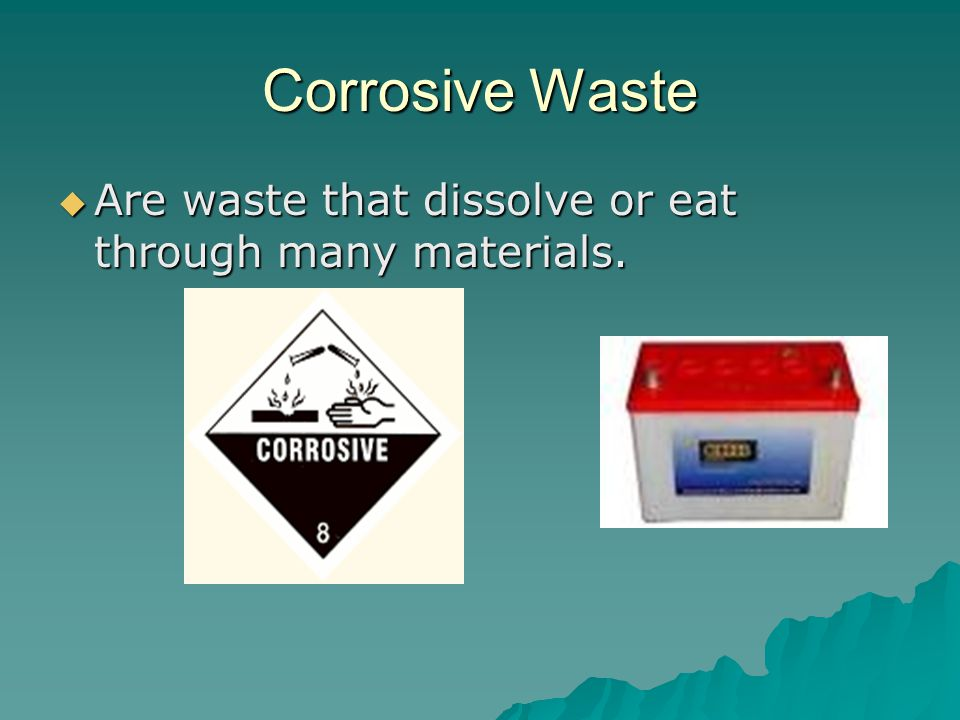 Corrosive Waste Are waste that dissolve or eat through many materials.