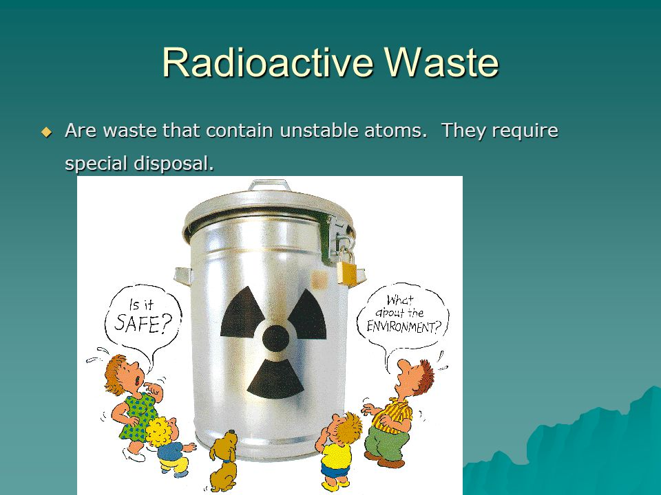 Radioactive Waste Are waste that contain unstable atoms. They require special disposal.