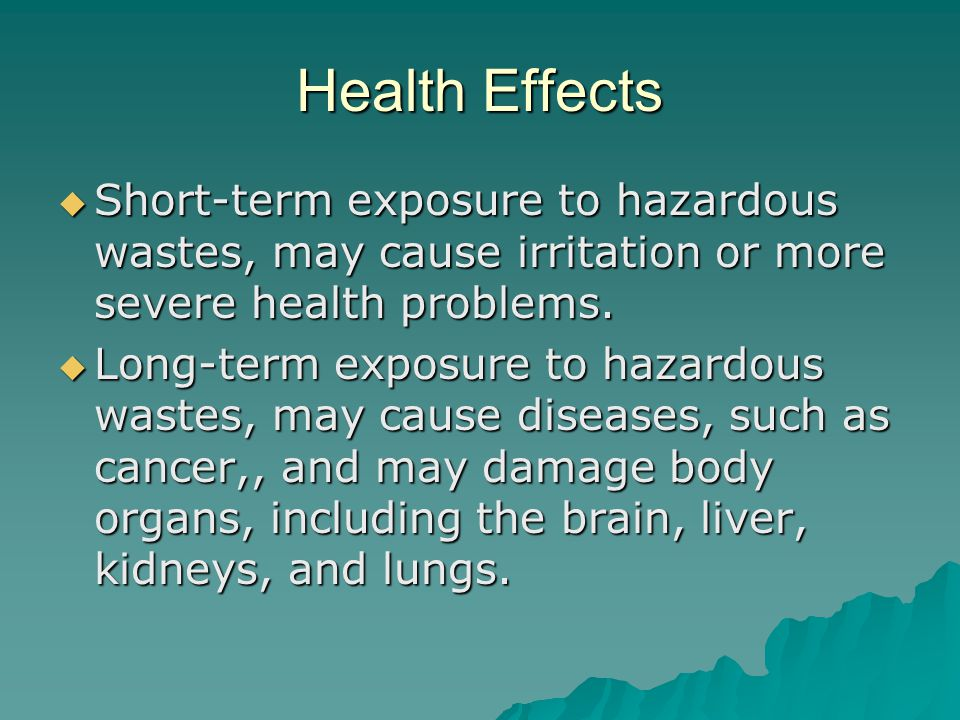 Health Effects Short-term exposure to hazardous wastes, may cause irritation or more severe health problems.
