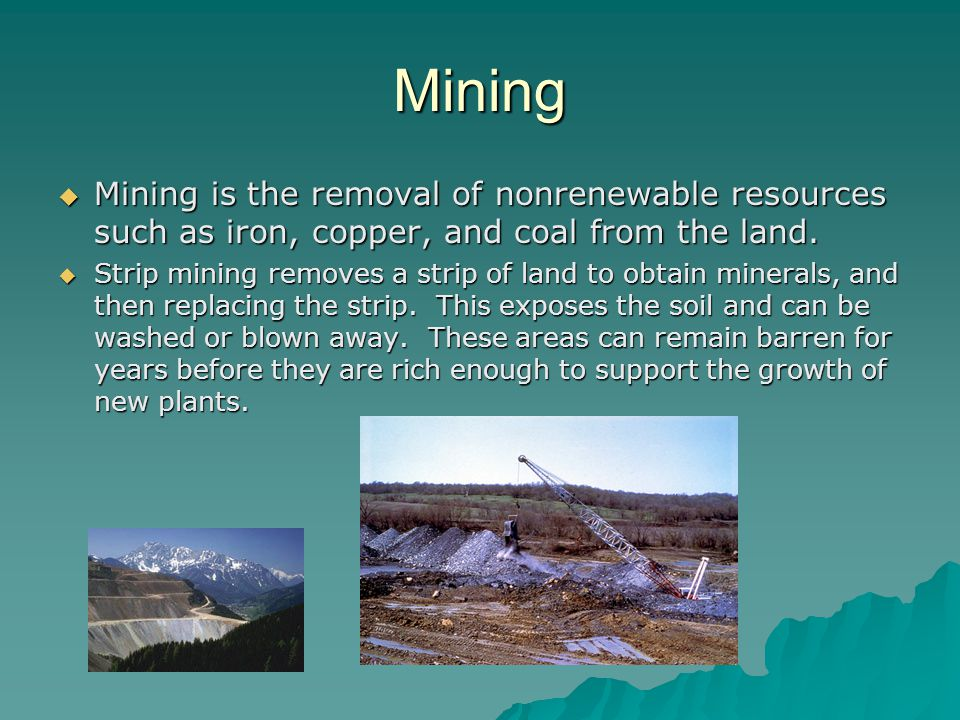 Mining Mining is the removal of nonrenewable resources such as iron, copper, and coal from the land.