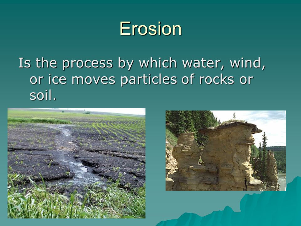 Erosion Is the process by which water, wind, or ice moves particles of rocks or soil.