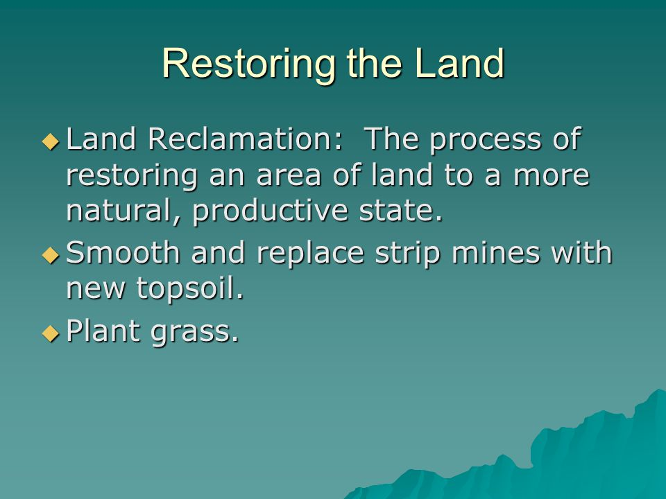 Restoring the Land Land Reclamation: The process of restoring an area of land to a more natural, productive state.