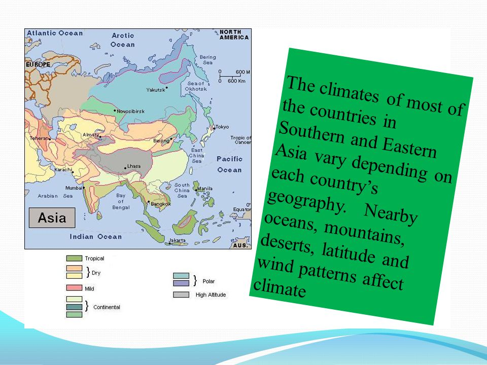 The climates of most of the countries in Southern and Eastern Asia vary depending on each country's geography. Nearby oceans, mountains, deserts, latitude and wind patterns affect climate