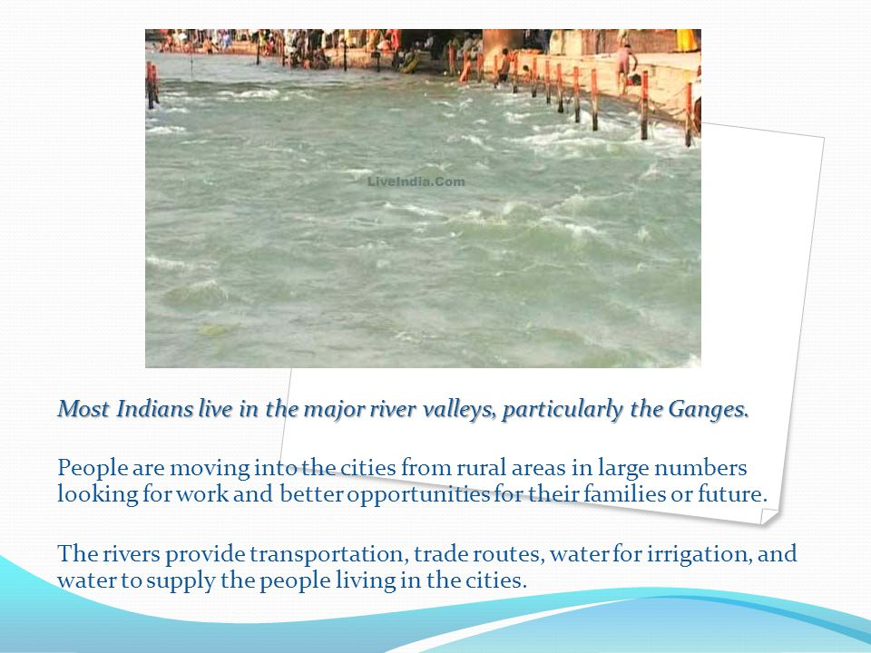 Most Indians live in the major river valleys, particularly the Ganges.