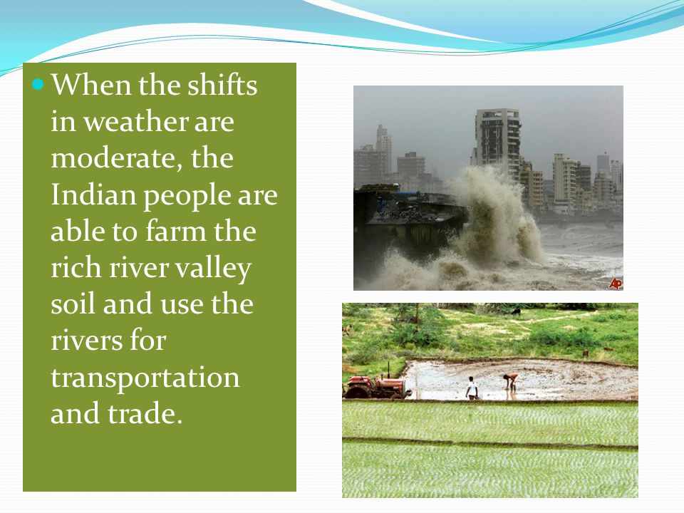 When the shifts in weather are moderate, the Indian people are able to farm the rich river valley soil and use the rivers for transportation and trade.