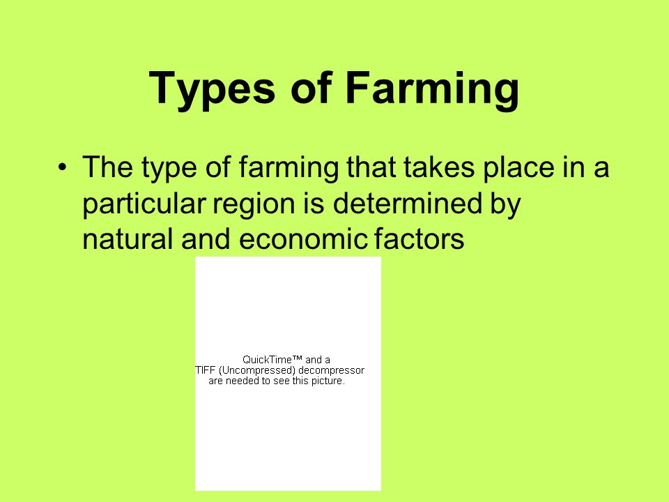 Types of Farming The type of farming that takes place in a particular region is determined by natural and economic factors.