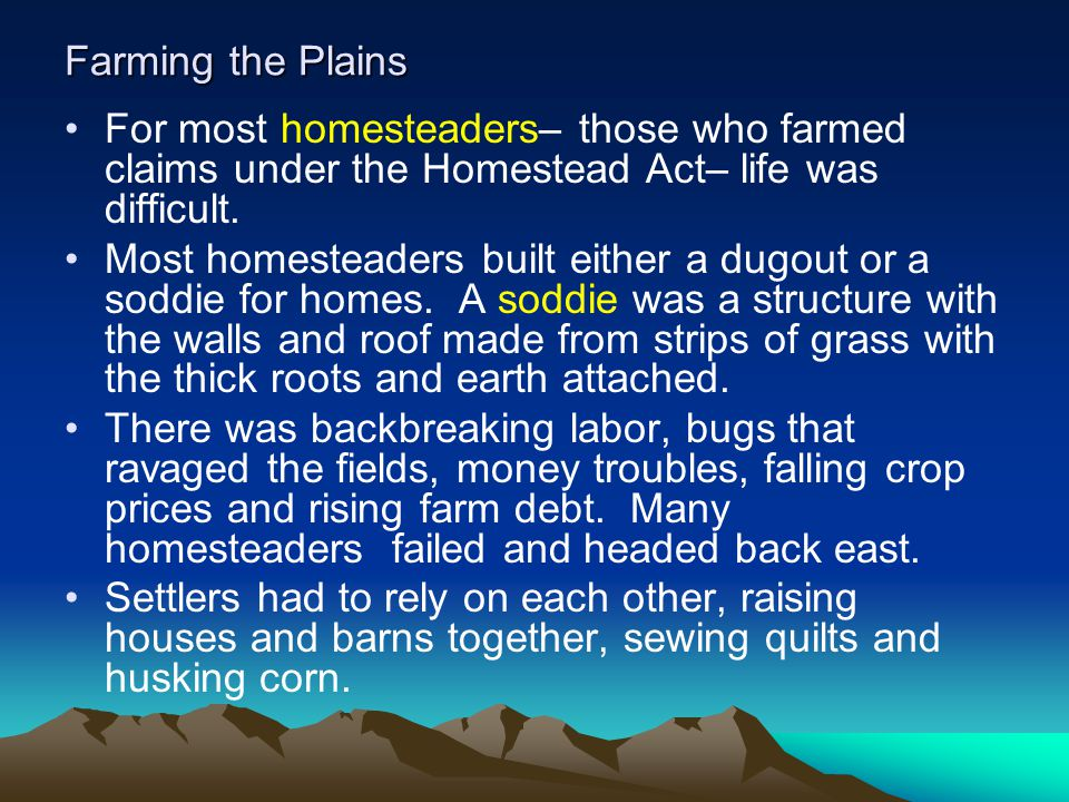Farming the Plains For most homesteaders– those who farmed claims under the Homestead Act– life was difficult.