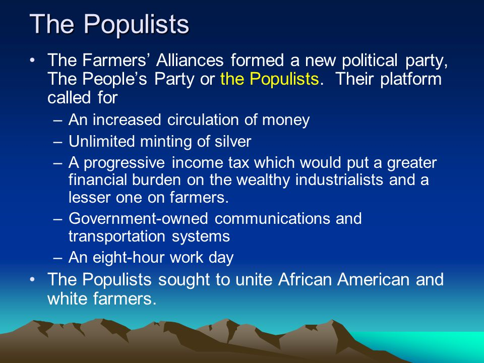 The Populists The Farmers' Alliances formed a new political party, The People's Party or the Populists. Their platform called for.