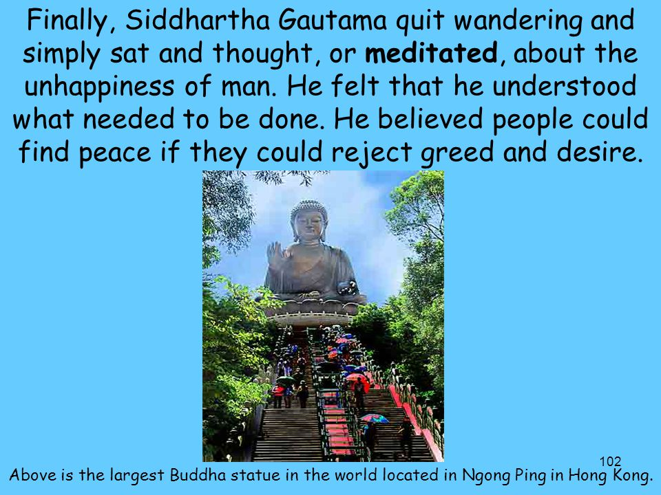 Finally, Siddhartha Gautama quit wandering and simply sat and thought, or meditated, about the unhappiness of man. He felt that he understood what needed to be done. He believed people could find peace if they could reject greed and desire.
