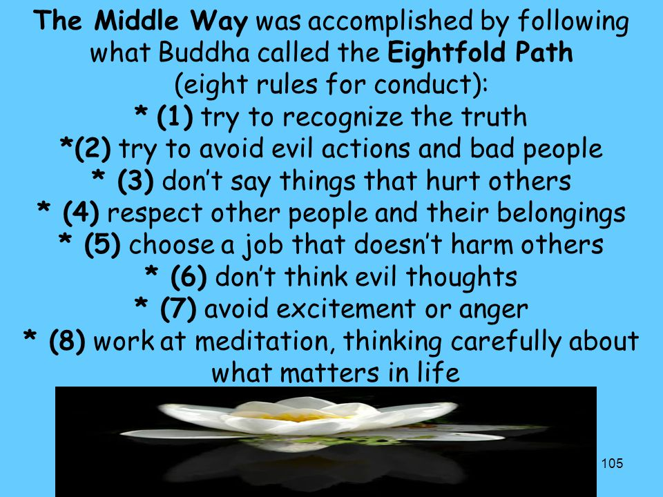 The Middle Way was accomplished by following what Buddha called the Eightfold Path (eight rules for conduct): * (1) try to recognize the truth *(2) try to avoid evil actions and bad people * (3) don't say things that hurt others * (4) respect other people and their belongings * (5) choose a job that doesn't harm others * (6) don't think evil thoughts * (7) avoid excitement or anger * (8) work at meditation, thinking carefully about what matters in life