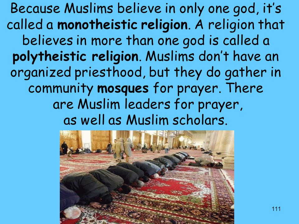 Because Muslims believe in only one god, it's called a monotheistic religion.