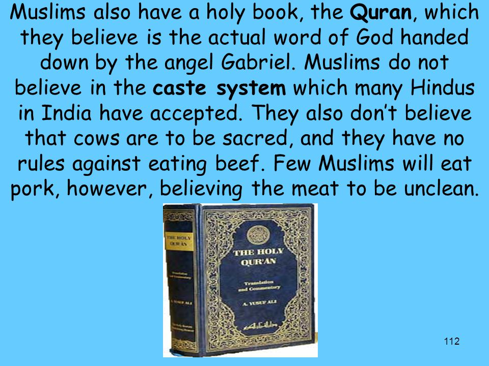 Muslims also have a holy book, the Quran, which they believe is the actual word of God handed down by the angel Gabriel.