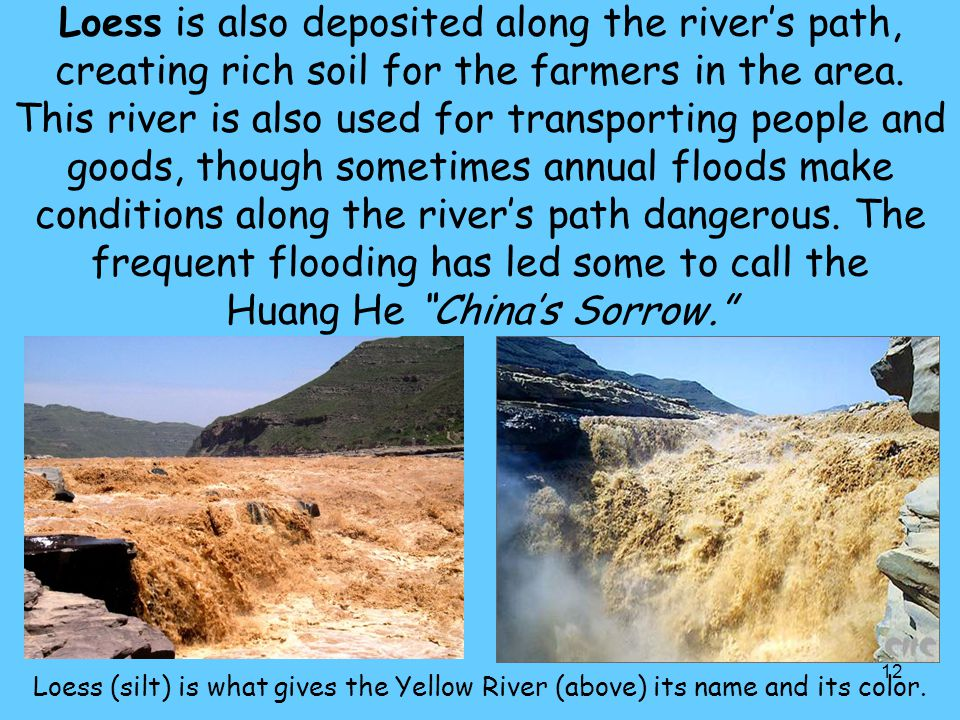 Loess is also deposited along the river's path, creating rich soil for the farmers in the area. This river is also used for transporting people and goods, though sometimes annual floods make conditions along the river's path dangerous. The frequent flooding has led some to call the Huang He China's Sorrow.