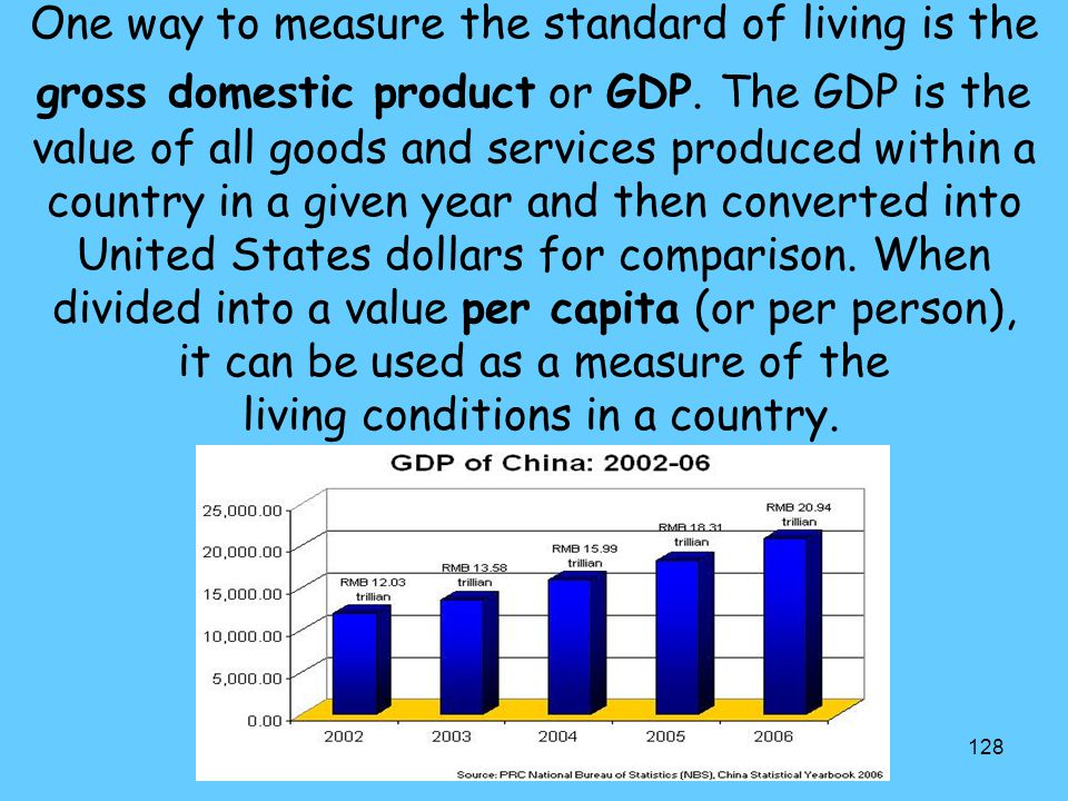 One way to measure the standard of living is the gross domestic product or GDP.