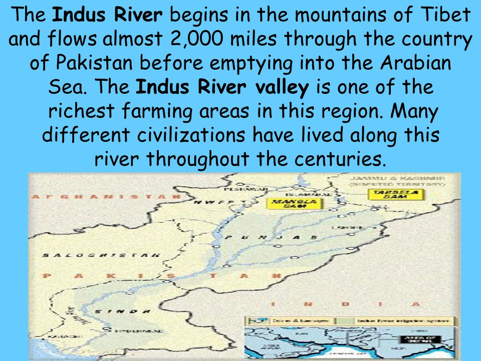 The Indus River begins in the mountains of Tibet and flows almost 2,000 miles through the country of Pakistan before emptying into the Arabian Sea.