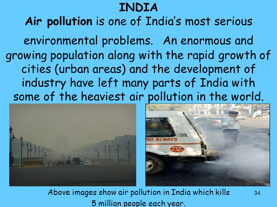 INDIA Air pollution is one of India's most serious environmental problems. An enormous and growing population along with the rapid growth of cities (urban areas) and the development of industry have left many parts of India with some of the heaviest air pollution in the world.