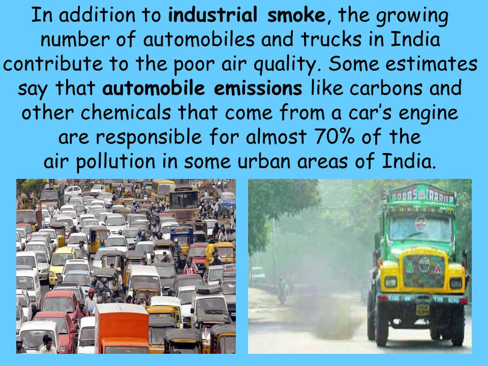 In addition to industrial smoke, the growing number of automobiles and trucks in India contribute to the poor air quality.