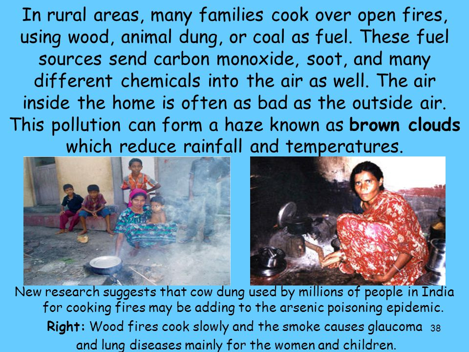 In rural areas, many families cook over open fires, using wood, animal dung, or coal as fuel. These fuel sources send carbon monoxide, soot, and many different chemicals into the air as well. The air inside the home is often as bad as the outside air. This pollution can form a haze known as brown clouds which reduce rainfall and temperatures.
