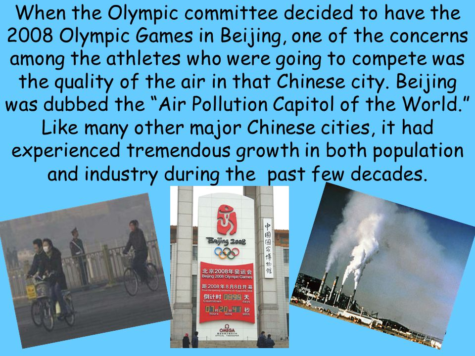 CHINA When the Olympic committee decided to have the 2008 Olympic Games in Beijing, one of the concerns among the athletes who were going to compete was the quality of the air in that Chinese city.