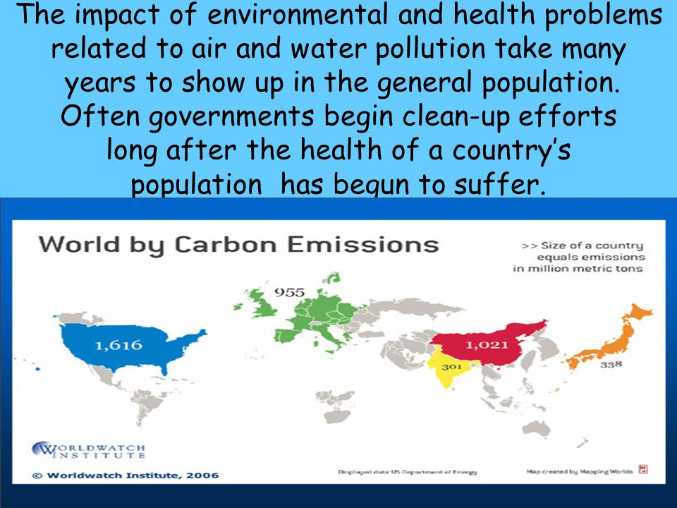 The impact of environmental and health problems related to air and water pollution take many years to show up in the general population.