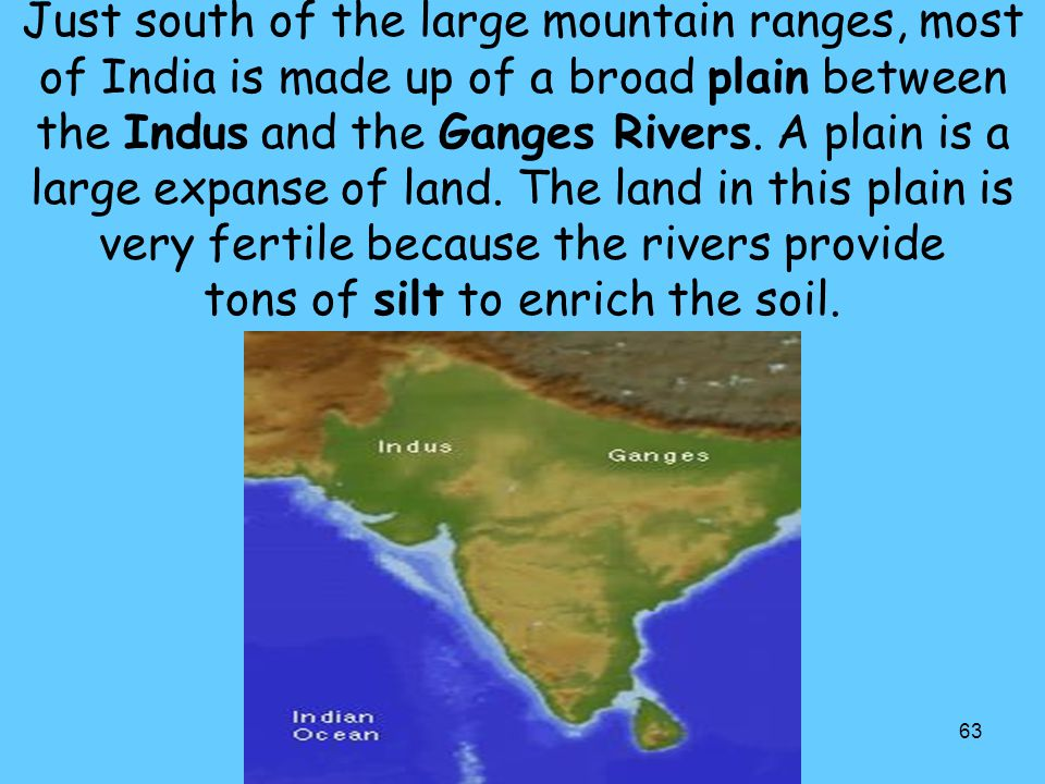 Just south of the large mountain ranges, most of India is made up of a broad plain between the Indus and the Ganges Rivers.