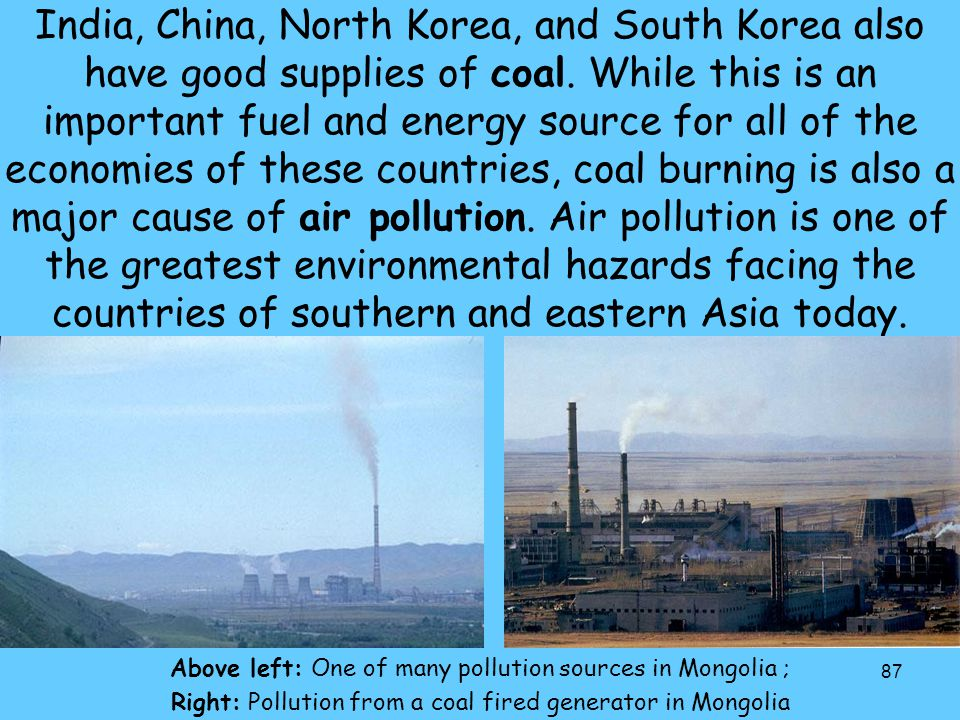 India, China, North Korea, and South Korea also have good supplies of coal. While this is an important fuel and energy source for all of the economies of these countries, coal burning is also a major cause of air pollution. Air pollution is one of the greatest environmental hazards facing the countries of southern and eastern Asia today.