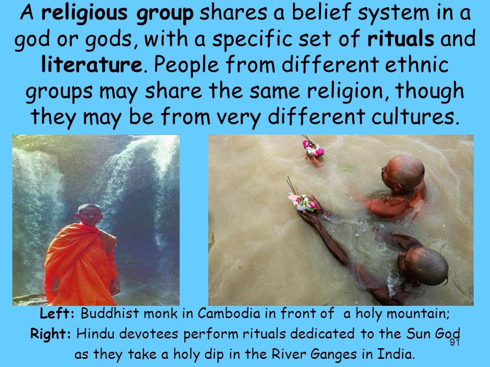 A religious group shares a belief system in a god or gods, with a specific set of rituals and literature. People from different ethnic groups may share the same religion, though they may be from very different cultures.