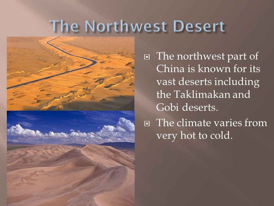 The Northwest Desert The northwest part of China is known for its vast deserts including the Taklimakan and Gobi deserts.