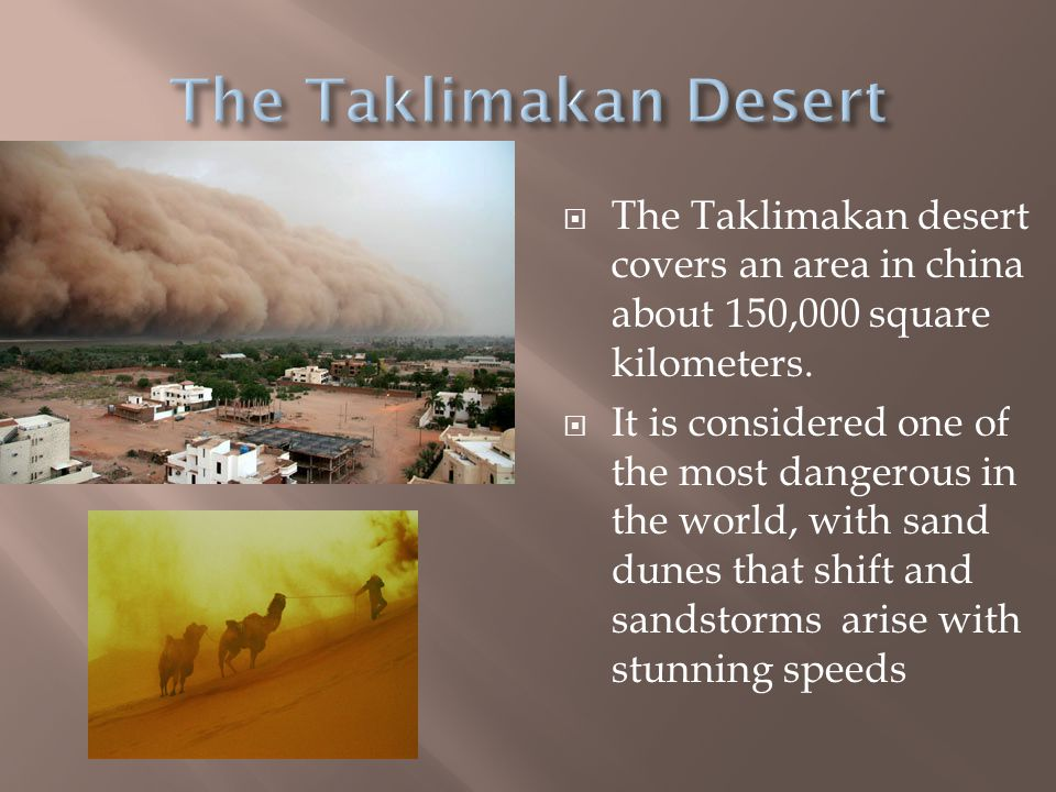 The Taklimakan Desert The Taklimakan desert covers an area in china about 150,000 square kilometers.
